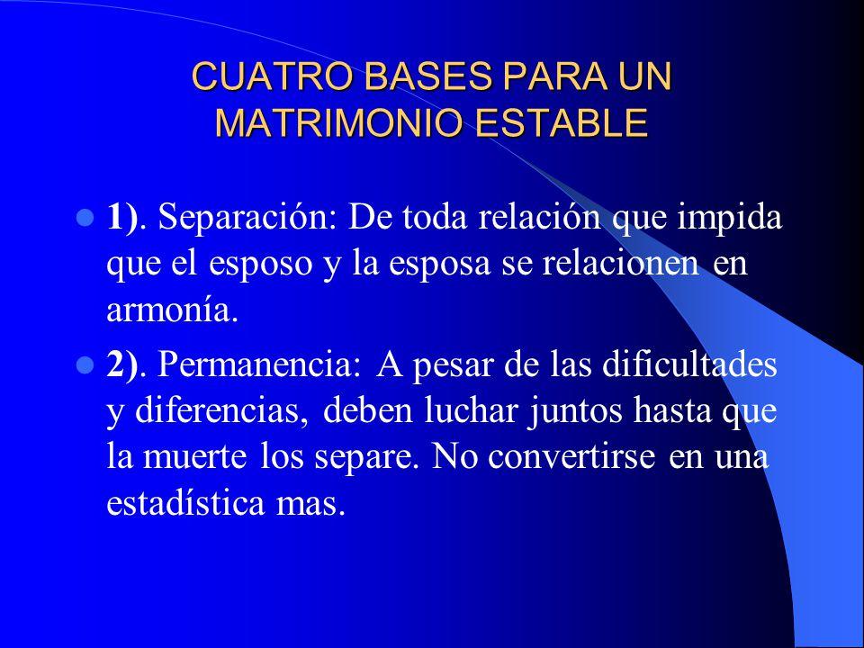 CUATRO BASES PARA UN MATRIMONIO ESTABLE 1). Separación: De toda relación que impida que el esposo y la esposa se relacionen en armonía. 2). Permanenci