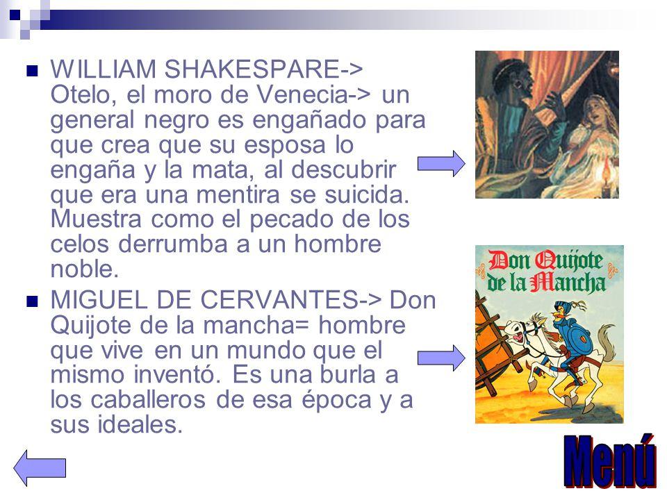 WILLIAM SHAKESPARE-> Otelo, el moro de Venecia-> un general negro es engañado para que crea que su esposa lo engaña y la mata, al descubrir que era una mentira se suicida.