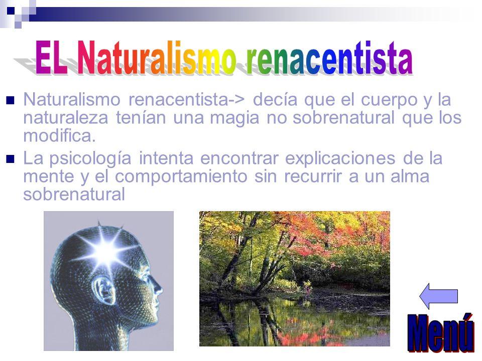 Naturalismo renacentista-> decía que el cuerpo y la naturaleza tenían una magia no sobrenatural que los modifica. La psicología intenta encontrar expl