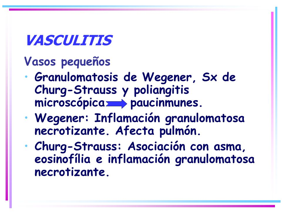 VASCULITIS Vasos pequeños Granulomatosis de Wegener, Sx de Churg-Strauss y poliangitis microscópica paucinmunes. Wegener: Inflamación granulomatosa ne