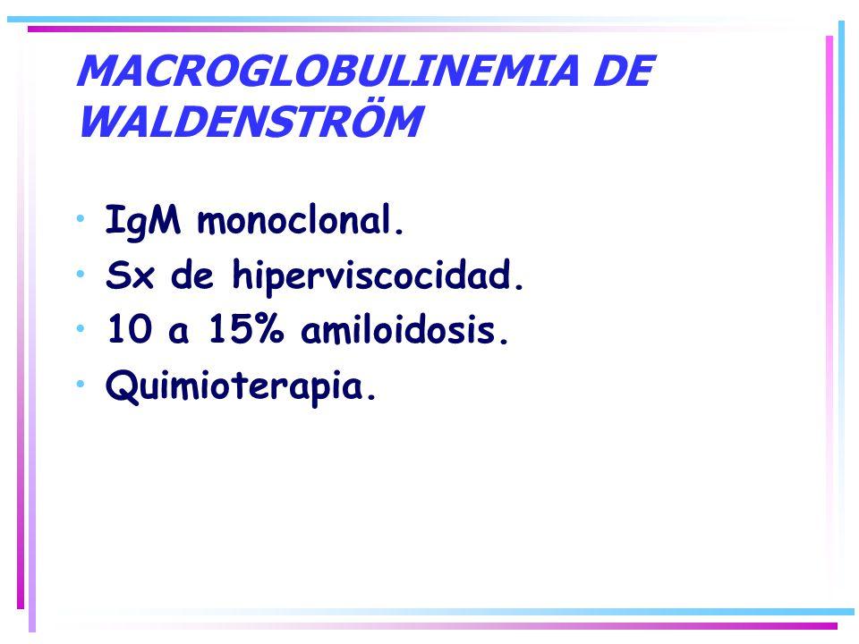 MACROGLOBULINEMIA DE WALDENSTRÖM IgM monoclonal. Sx de hiperviscocidad. 10 a 15% amiloidosis. Quimioterapia.