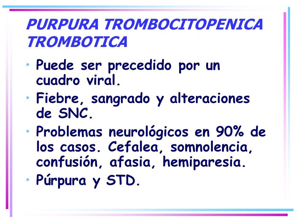 PURPURA TROMBOCITOPENICA TROMBOTICA Puede ser precedido por un cuadro viral. Fiebre, sangrado y alteraciones de SNC. Problemas neurológicos en 90% de
