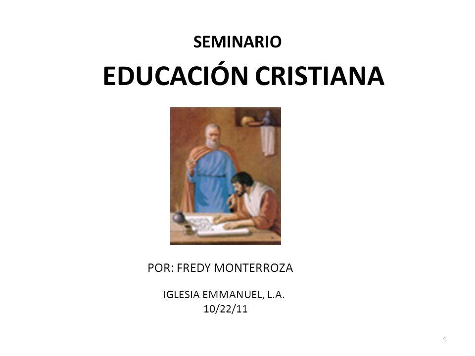 1 EDUCACIÓN CRISTIANA POR: FREDY MONTERROZA IGLESIA EMMANUEL, L.A. 10/22/11 SEMINARIO