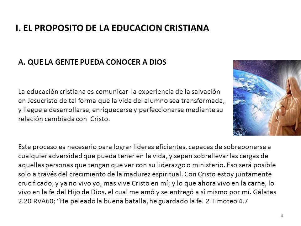 I. EL PROPOSITO DE LA EDUCACION CRISTIANA A. QUE LA GENTE PUEDA CONOCER A DIOS La educación cristiana es comunicar la experiencia de la salvación en J