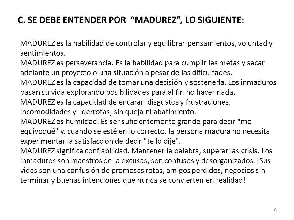 C. SE DEBE ENTENDER POR MADUREZ, LO SIGUIENTE: MADUREZ es la habilidad de controlar y equilibrar pensamientos, voluntad y sentimientos. MADUREZ es per