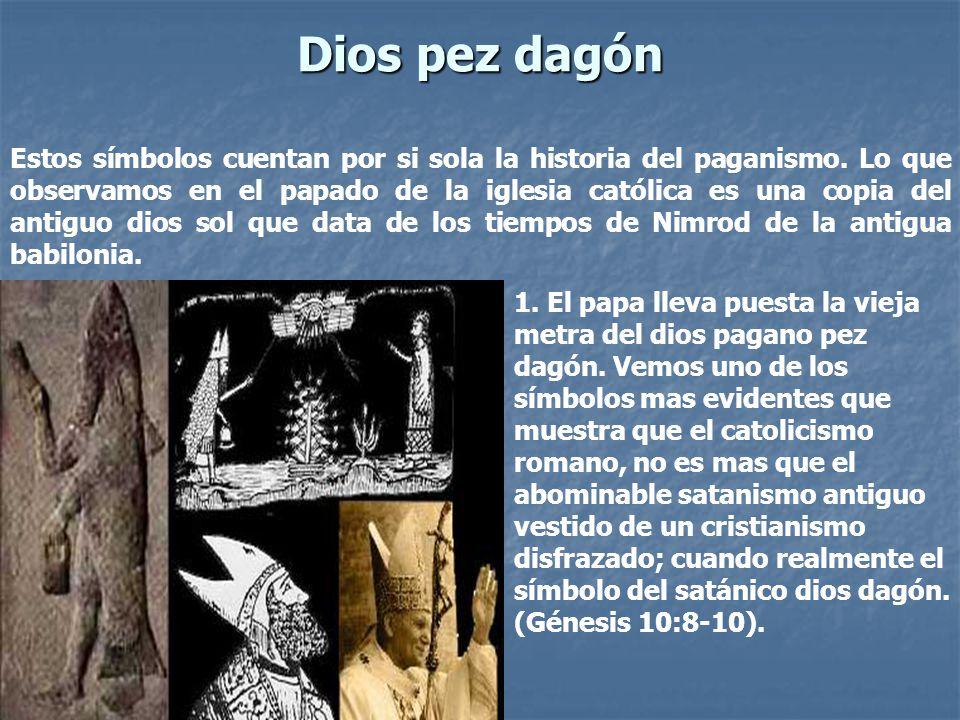 Dios pez dagón Estos símbolos cuentan por si sola la historia del paganismo. Lo que observamos en el papado de la iglesia católica es una copia del an