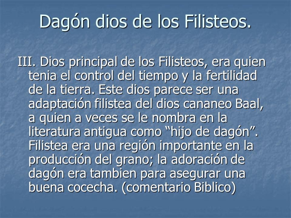 Dagón dios de los Filisteos. III. Dios principal de los Filisteos, era quien tenia el control del tiempo y la fertilidad de la tierra. Este dios parec