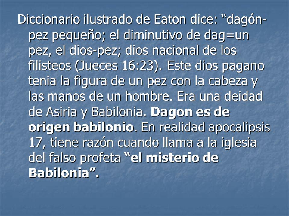 Diccionario ilustrado de Eaton dice: dagón- pez pequeño; el diminutivo de dag=un pez, el dios-pez; dios nacional de los filisteos (Jueces 16:23). Este