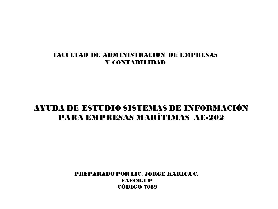 AYUDA DE ESTUDIO SISTEMAS DE INFORMACIÓN PARA EMPRESAS MARÍTIMAS AE-202 PREPARADO POR LIC. JORGE KARICA C. FAECO-UP CÓDIGO 7069 FACULTAD DE ADMINISTRA