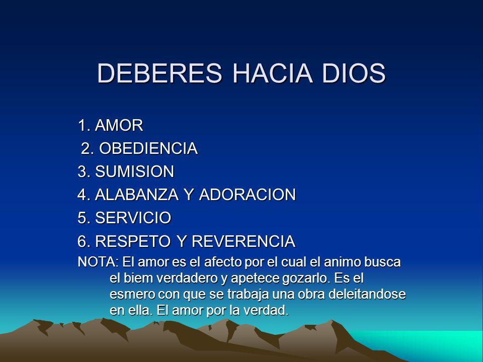 DEBERES HACIA DIOS 1. AMOR 2. OBEDIENCIA 3. SUMISION 4. ALABANZA Y ADORACION 5. SERVICIO 6. RESPETO Y REVERENCIA NOTA: El amor es el afecto por el cua
