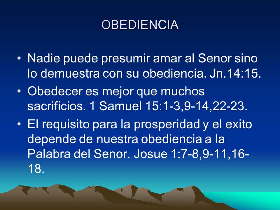 OBEDIENCIA Nadie puede presumir amar al Senor sino lo demuestra con su obediencia. Jn.14:15. Obedecer es mejor que muchos sacrificios. 1 Samuel 15:1-3