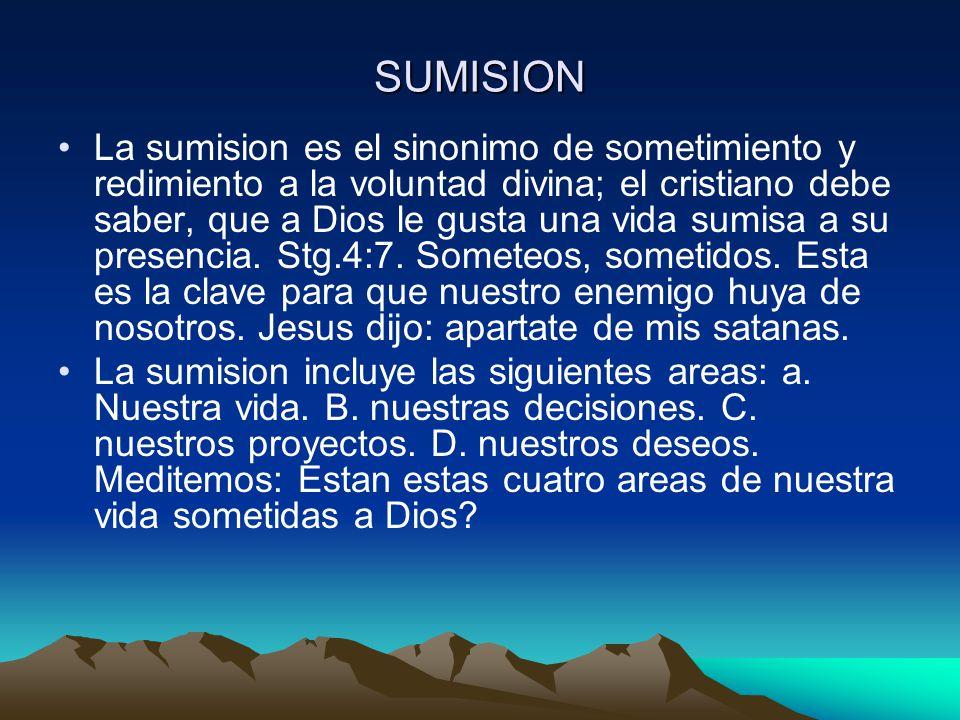 SUMISION La sumision es el sinonimo de sometimiento y redimiento a la voluntad divina; el cristiano debe saber, que a Dios le gusta una vida sumisa a su presencia.