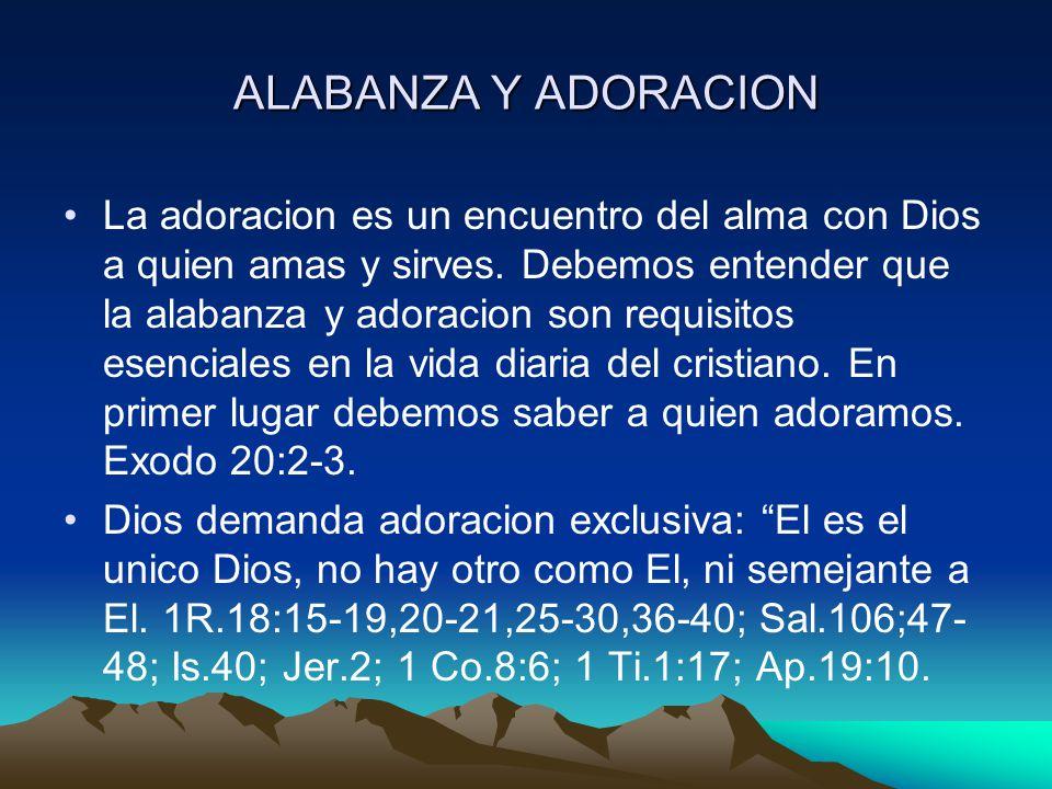 ALABANZA Y ADORACION La adoracion es un encuentro del alma con Dios a quien amas y sirves. Debemos entender que la alabanza y adoracion son requisitos