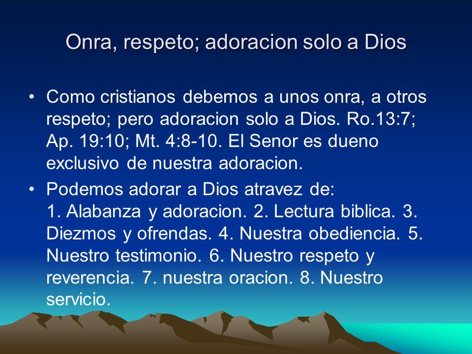 Onra, respeto; adoracion solo a Dios Como cristianos debemos a unos onra, a otros respeto; pero adoracion solo a Dios. Ro.13:7; Ap. 19:10; Mt. 4:8-10.