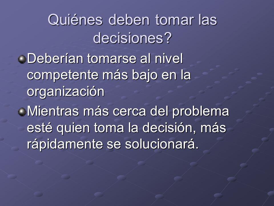 Quiénes deben tomar las decisiones? Deberían tomarse al nivel competente más bajo en la organización Mientras más cerca del problema esté quien toma l