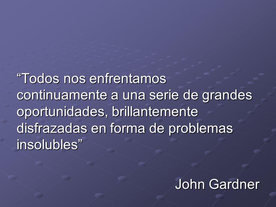 Todos nos enfrentamos continuamente a una serie de grandes oportunidades, brillantemente disfrazadas en forma de problemas insolubles John Gardner