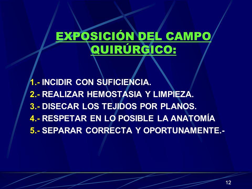 12 EXPOSICIÓN DEL CAMPO QUIRÚRGICO: 1.- INCIDIR CON SUFICIENCIA. 2.- REALIZAR HEMOSTASIA Y LIMPIEZA. 3.- DISECAR LOS TEJIDOS POR PLANOS. 4.- RESPETAR