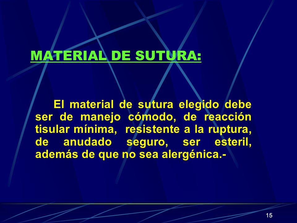 15 MATERIAL DE SUTURA: El material de sutura elegido debe ser de manejo cómodo, de reacción tisular mínima, resistente a la ruptura, de anudado seguro