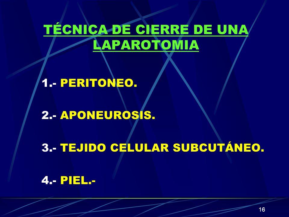 16 TÉCNICA DE CIERRE DE UNA LAPAROTOMIA 1.- PERITONEO. 2.- APONEUROSIS. 3.- TEJIDO CELULAR SUBCUTÁNEO. 4.- PIEL.-