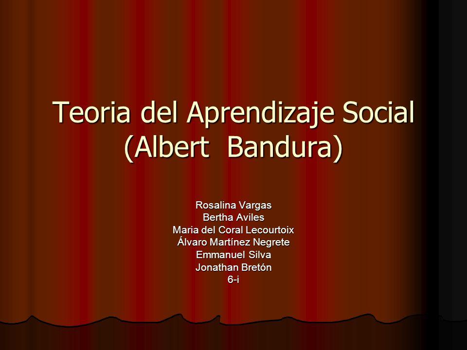 Teoria del Aprendizaje Social (Albert Bandura) Rosalina Vargas Bertha Aviles Maria del Coral Lecourtoix Álvaro Martínez Negrete Emmanuel Silva Jonatha