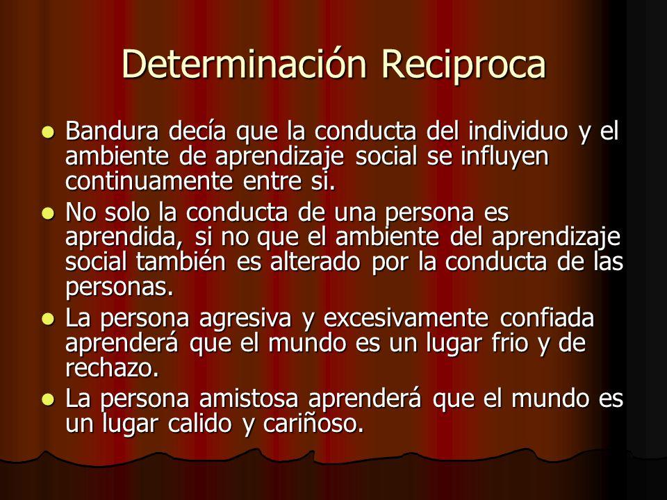 Determinación Reciproca Bandura decía que la conducta del individuo y el ambiente de aprendizaje social se influyen continuamente entre si. Bandura de