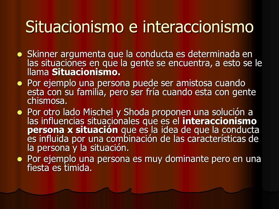 Situacionismo e interaccionismo Skinner argumenta que la conducta es determinada en las situaciones en que la gente se encuentra, a esto se le llama S