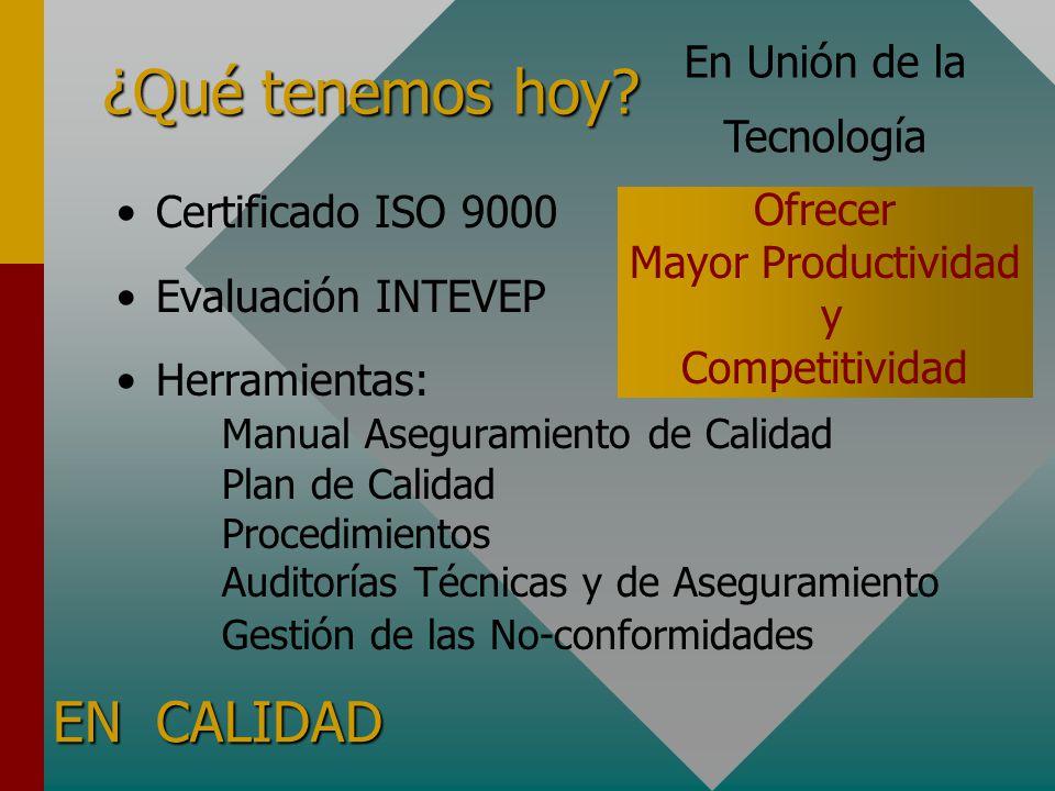 ¿Qué tenemos hoy? Certificado ISO 9000 Evaluación INTEVEP Herramientas: Manual Aseguramiento de Calidad Plan de Calidad Procedimientos Auditorías Técn