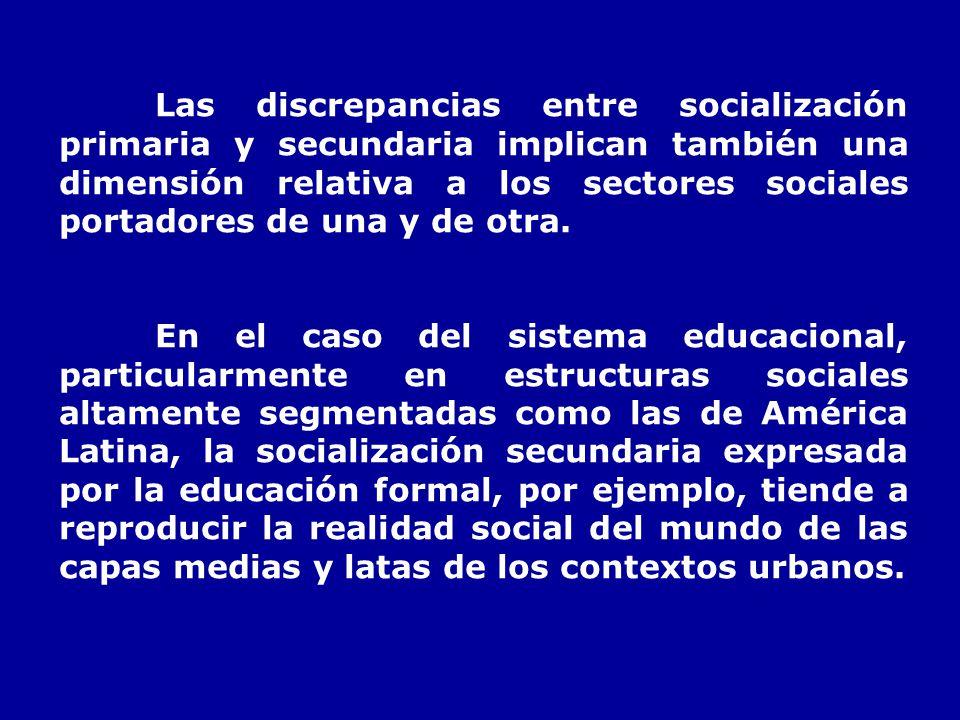 Las discrepancias entre socialización primaria y secundaria implican también una dimensión relativa a los sectores sociales portadores de una y de otr