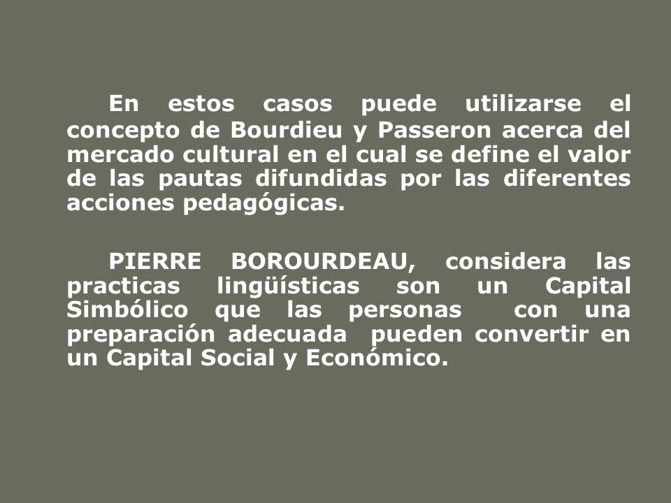 En estos casos puede utilizarse el concepto de Bourdieu y Passeron acerca del mercado cultural en el cual se define el valor de las pautas difundidas