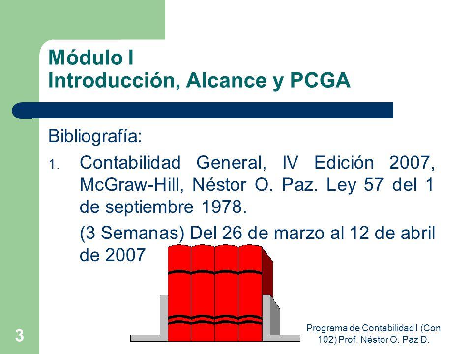 Programa de Contabilidad I (Con 102) Prof. Néstor O. Paz D. 3 Módulo I Introducción, Alcance y PCGA Bibliografía: 1. Contabilidad General, IV Edición