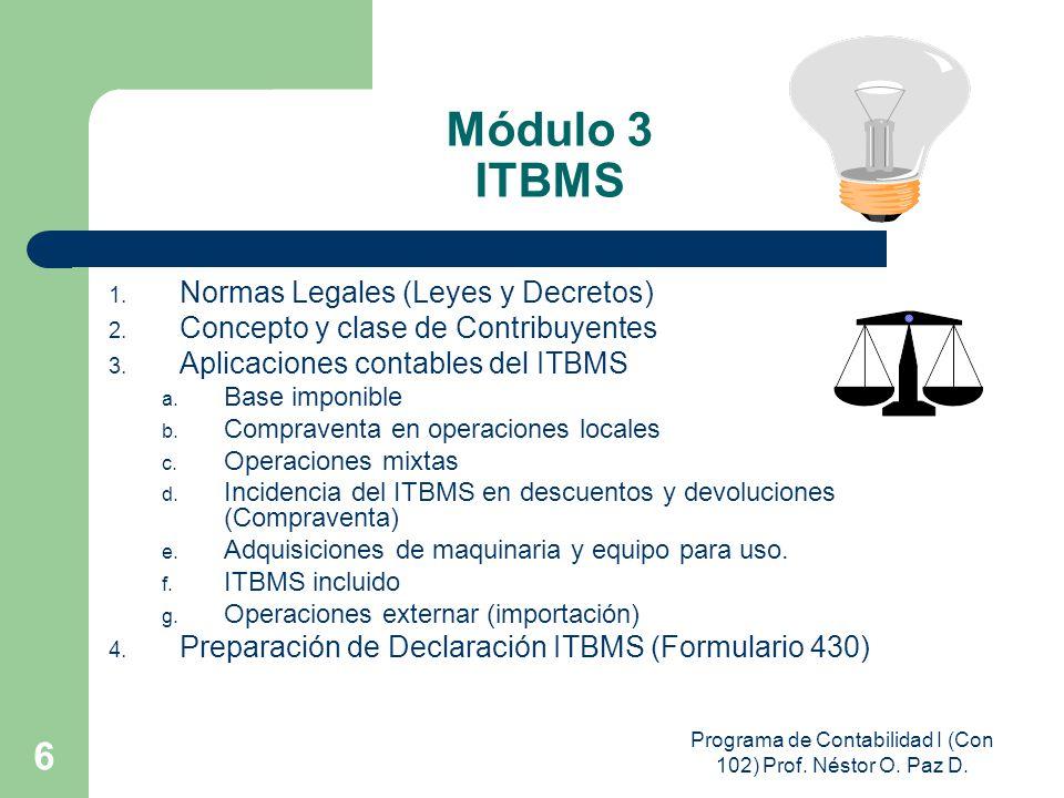 Programa de Contabilidad I (Con 102) Prof. Néstor O. Paz D. 6 Módulo 3 ITBMS 1. Normas Legales (Leyes y Decretos) 2. Concepto y clase de Contribuyente