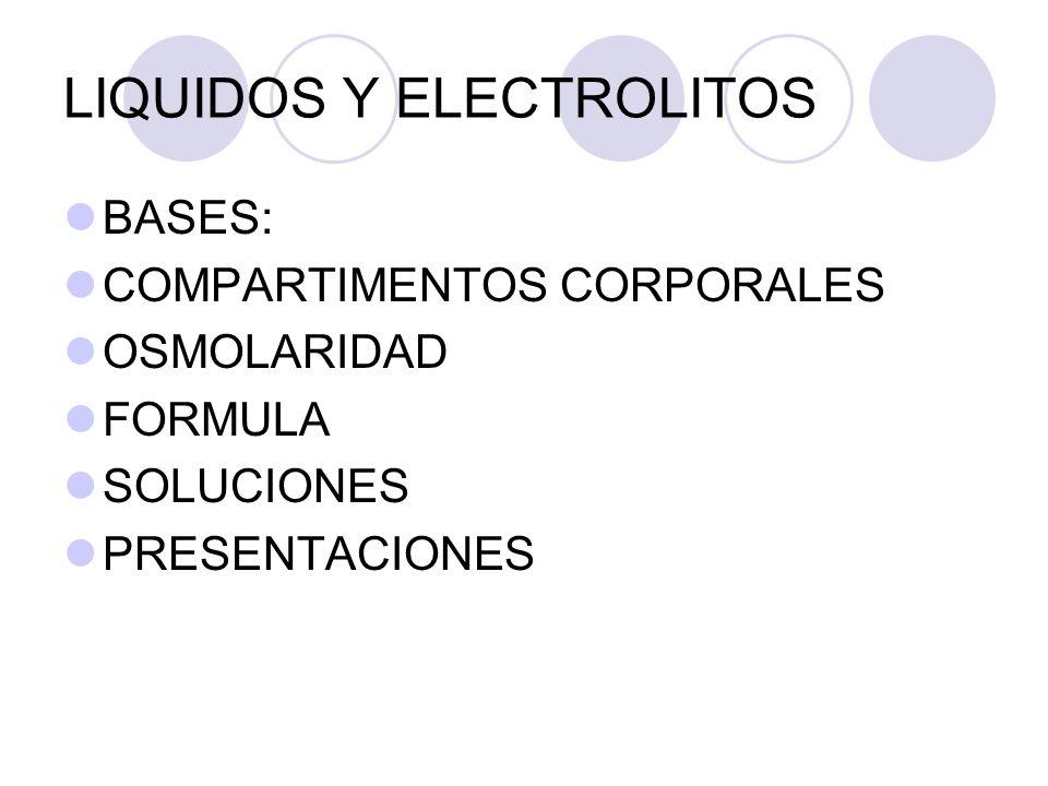 LIQUIDOS Y ELECTROLITOS BASES: COMPARTIMENTOS CORPORALES OSMOLARIDAD FORMULA SOLUCIONES PRESENTACIONES