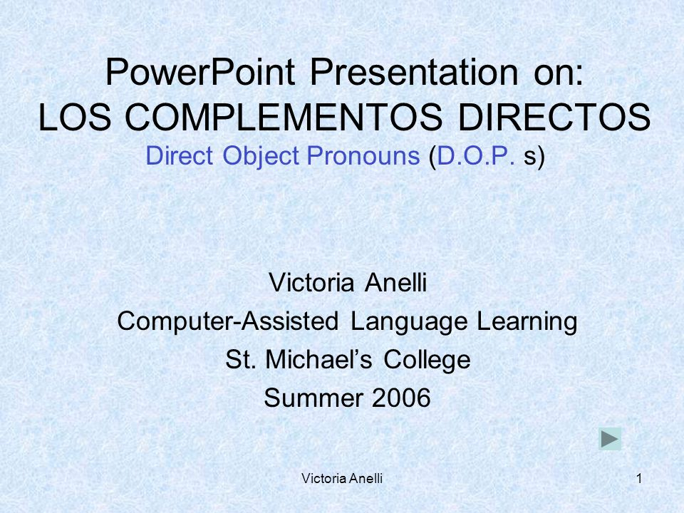 Victoria Anelli1 PowerPoint Presentation on: LOS COMPLEMENTOS DIRECTOS Direct Object Pronouns (D.O.P.