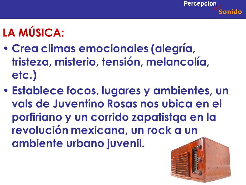 LA MÚSICA: Crea climas emocionales (alegría, tristeza, misterio, tensión, melancolía, etc.) Establece focos, lugares y ambientes, un vals de Juventino