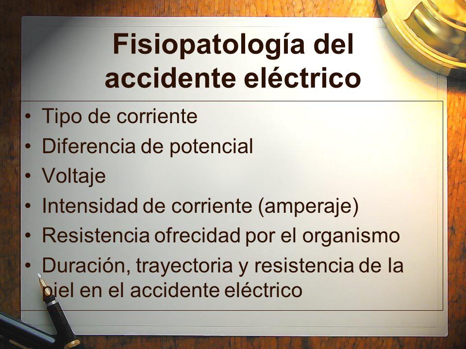 Fisiopatología del accidente eléctrico Tipo de corriente Diferencia de potencial Voltaje Intensidad de corriente (amperaje) Resistencia ofrecidad por