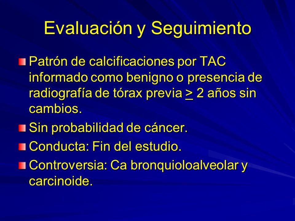 Evaluación y Seguimiento Patrón de calcificaciones por TAC informado como benigno o presencia de radiografía de tórax previa > 2 años sin cambios. Sin