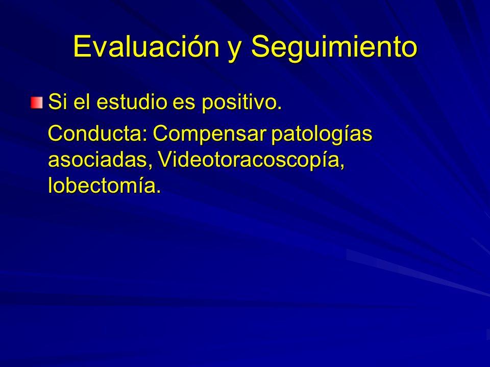 Evaluación y Seguimiento Si el estudio es positivo. Conducta: Compensar patologías asociadas, Videotoracoscopía, lobectomía. Conducta: Compensar patol