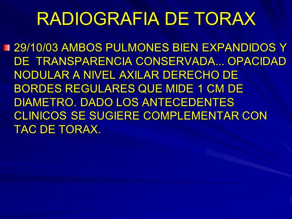 RADIOGRAFIA DE TORAX 29/10/03 AMBOS PULMONES BIEN EXPANDIDOS Y DE TRANSPARENCIA CONSERVADA... OPACIDAD NODULAR A NIVEL AXILAR DERECHO DE BORDES REGULA