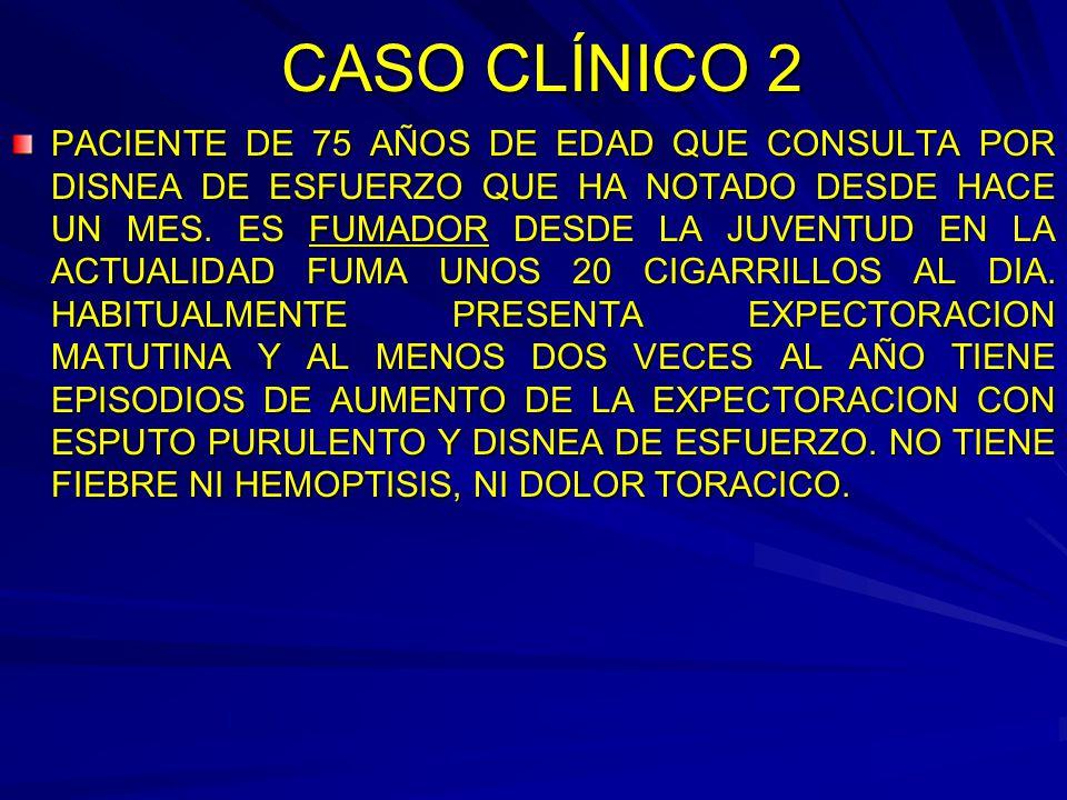 CASO CLÍNICO 2 PACIENTE DE 75 AÑOS DE EDAD QUE CONSULTA POR DISNEA DE ESFUERZO QUE HA NOTADO DESDE HACE UN MES. ES FUMADOR DESDE LA JUVENTUD EN LA ACT
