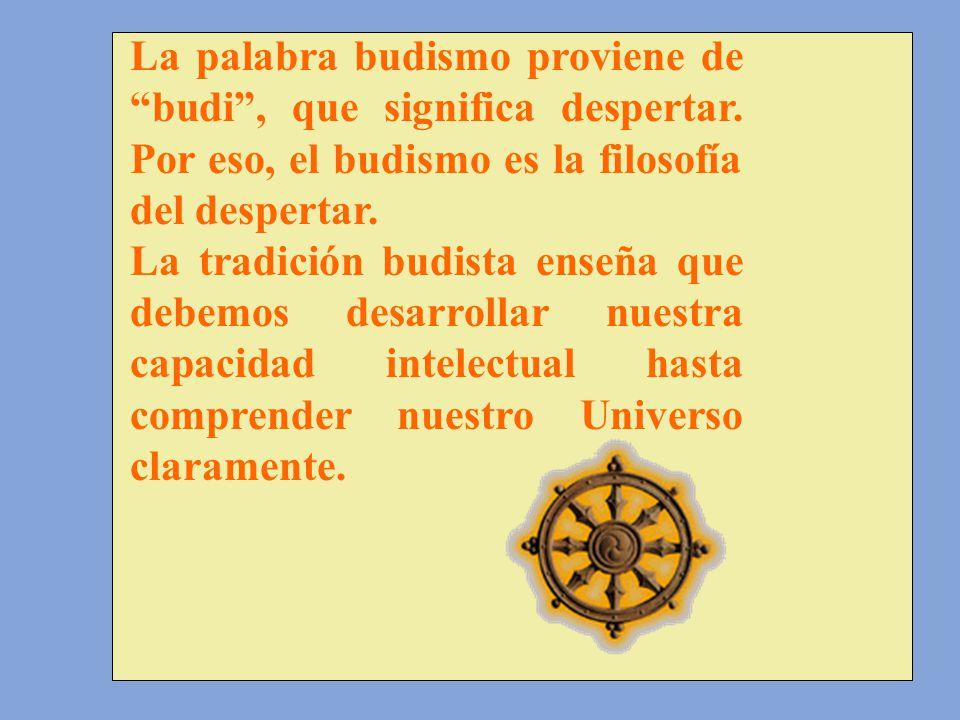 La palabra budismo proviene de budi, que significa despertar. Por eso, el budismo es la filosofía del despertar. La tradición budista enseña que debem