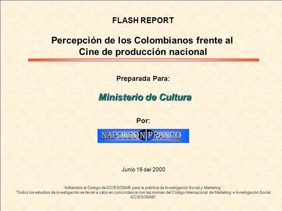 1 MINISTERIO DE CULTURA FLASH REPORT Percepción de los Colombianos frente al Cine de producción nacional Preparada Para: Ministerio de Cultura Por: Junio 16 del 2000 Adheridos al Código de ICC/ESOMAR para la práctica de Investigación Social y Marketing.