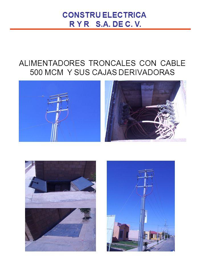 ALIMENTADORES TRONCALES CON CABLE 500 MCM Y SUS CAJAS DERIVADORAS CONSTRU ELECTRICA R Y R S.A. DE C. V.