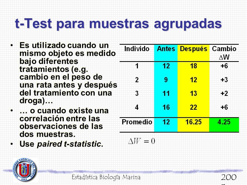 t-Test para muestras agrupadas Estadística Biología Marina 200 3 Es utilizado cuando un mismo objeto es medido bajo diferentes tratamientos (e.g. camb