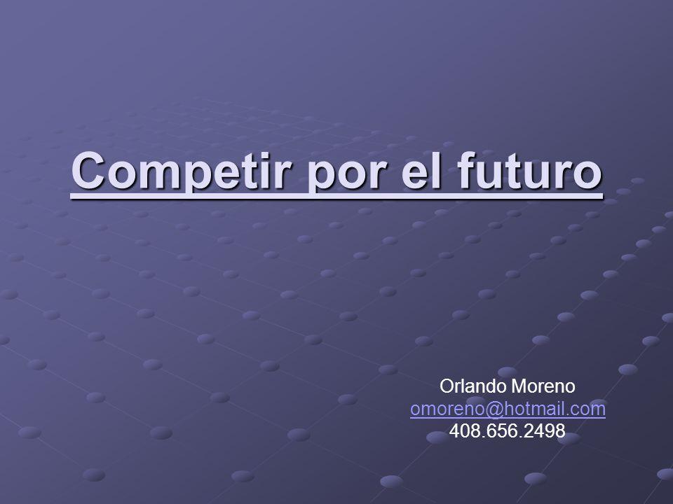 2Orlando Morenoomoreno@hotmail.com 408.656.2498 El punto de partida es simple: competir para ganar el futuro es competir para crear y dominar las oportunidades que van surgiendo, y de ese modo delimitar un nuevo espacio competitivo.