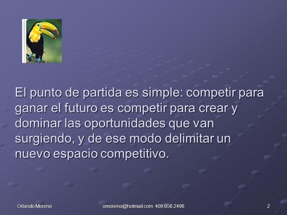 3Orlando Morenoomoreno@hotmail.com 408.656.2498 Acostumbrados a ver e intentar obcecadamente dar alcance a los demás, crear un futuro implica el reto de construir nuestro propio mapa y nuestro propio camino.