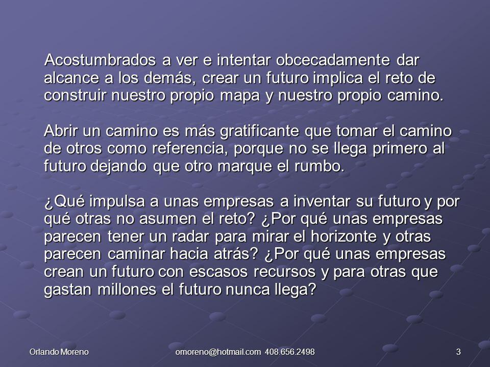4Orlando Morenoomoreno@hotmail.com 408.656.2498 Son cuatro los factores clave para que una empresa pueda llegar primero al futuro: A.- Comprender los requerimientos de diferenciación de la competencia en el futuro.