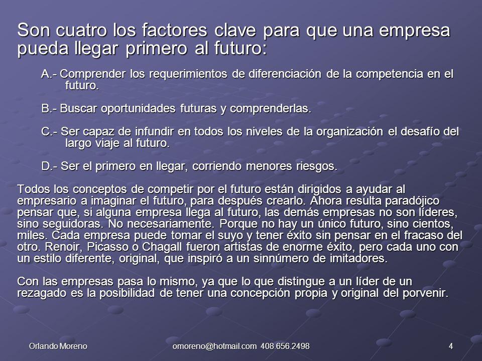 4Orlando Morenoomoreno@hotmail.com 408.656.2498 Son cuatro los factores clave para que una empresa pueda llegar primero al futuro: A.- Comprender los