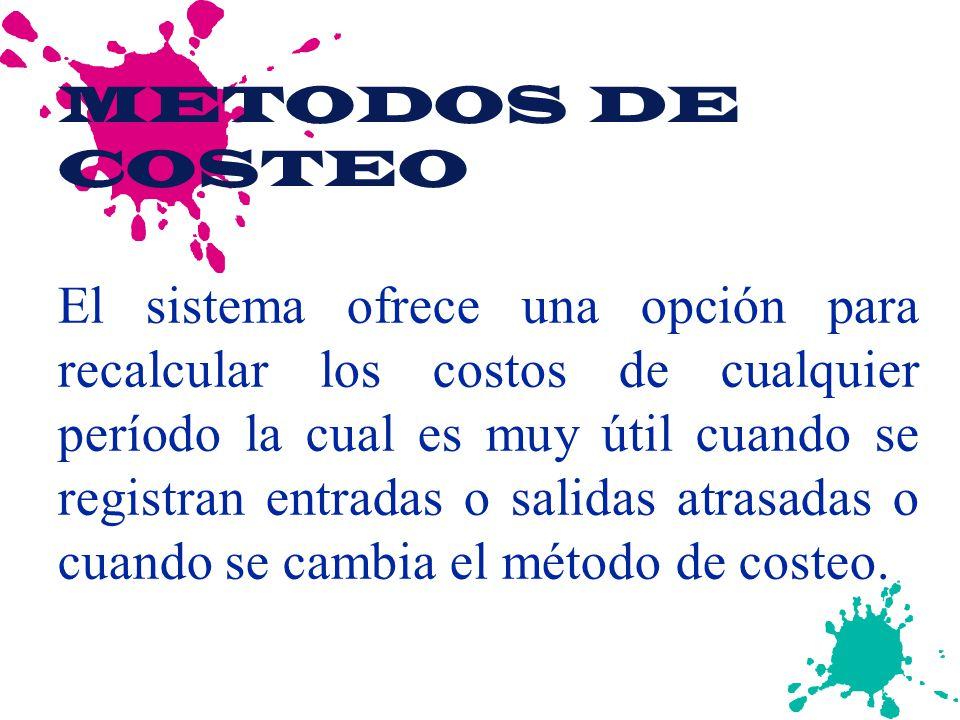 METODOS DE COSTEO El sistema ofrece una opción para recalcular los costos de cualquier período la cual es muy útil cuando se registran entradas o salidas atrasadas o cuando se cambia el método de costeo.