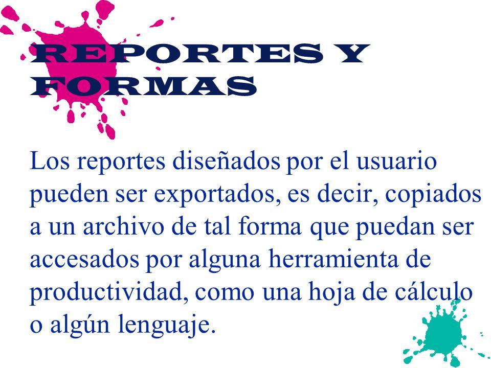REPORTES Y FORMAS Los reportes diseñados por el usuario pueden ser exportados, es decir, copiados a un archivo de tal forma que puedan ser accesados por alguna herramienta de productividad, como una hoja de cálculo o algún lenguaje.