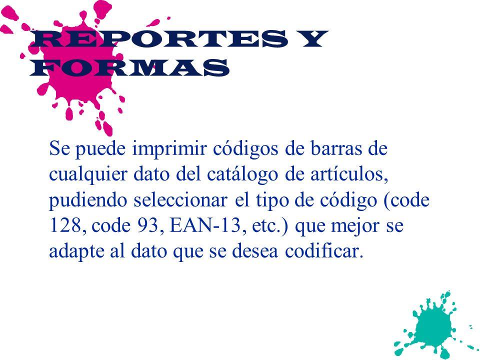 REPORTES Y FORMAS Se puede imprimir códigos de barras de cualquier dato del catálogo de artículos, pudiendo seleccionar el tipo de código (code 128, code 93, EAN-13, etc.) que mejor se adapte al dato que se desea codificar.